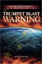 Trumpet Blast Warning: An End Time Prophetic Wake Up Call by Jason Carter
